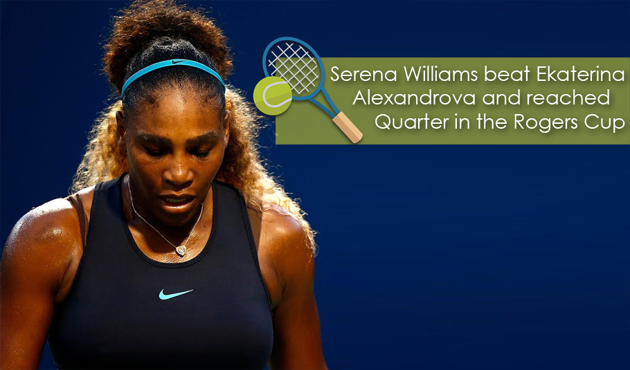 Serena Williams beat Ekaterina Alexandrova and reached Quarter in the Rogers Cup